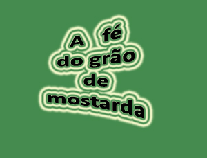 A FÉ DO GRÃO DE MOSTARDA (Mt. 17:20)